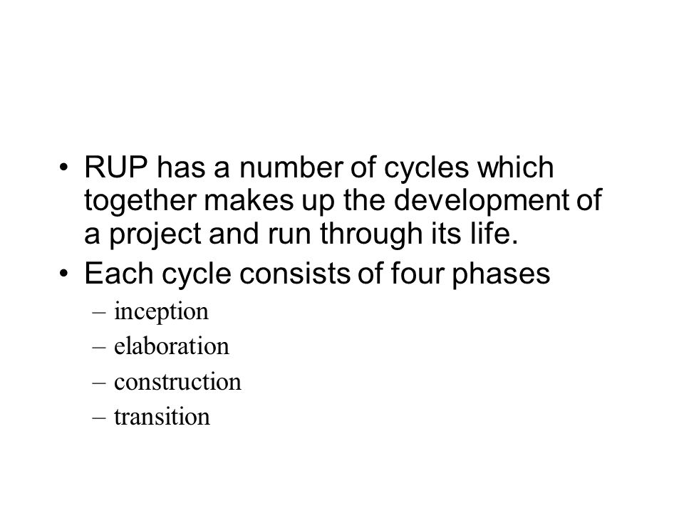 RUP has a number of cycles which together makes up the development of a project and run through its life.
