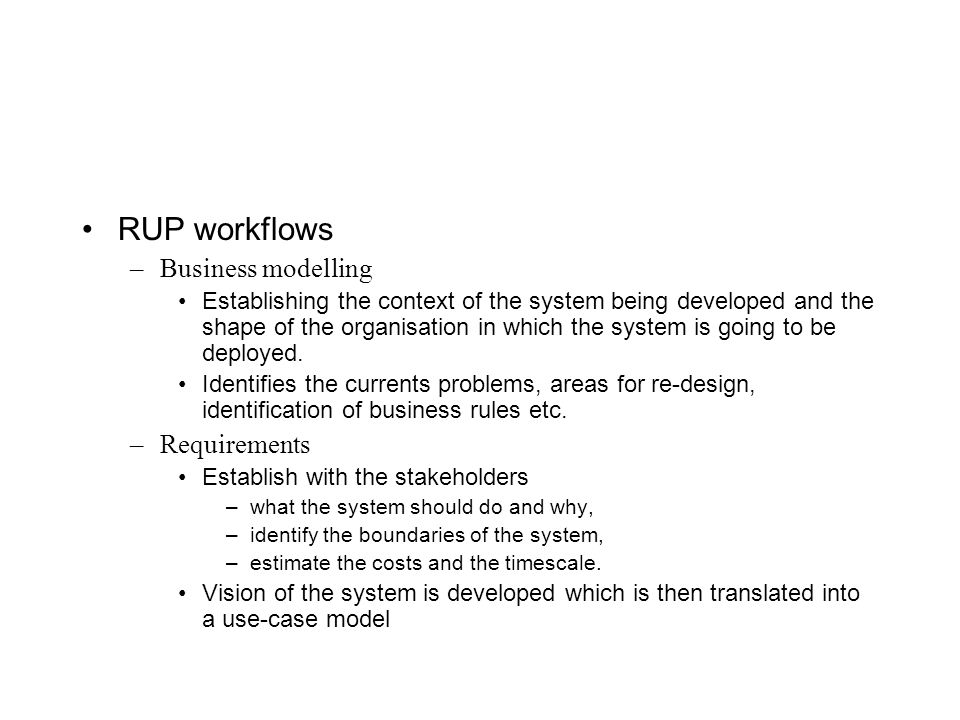 RUP workflows –Business modelling Establishing the context of the system being developed and the shape of the organisation in which the system is going to be deployed.