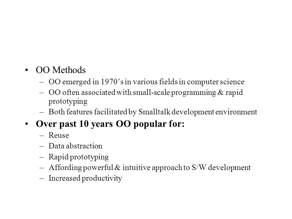 OO Methods –OO emerged in 1970's in various fields in computer science –OO often associated with small-scale programming & rapid prototyping –Both features facilitated by Smalltalk development environment Over past 10 years OO popular for: –Reuse –Data abstraction –Rapid prototyping –Affording powerful & intuitive approach to S/W development –Increased productivity