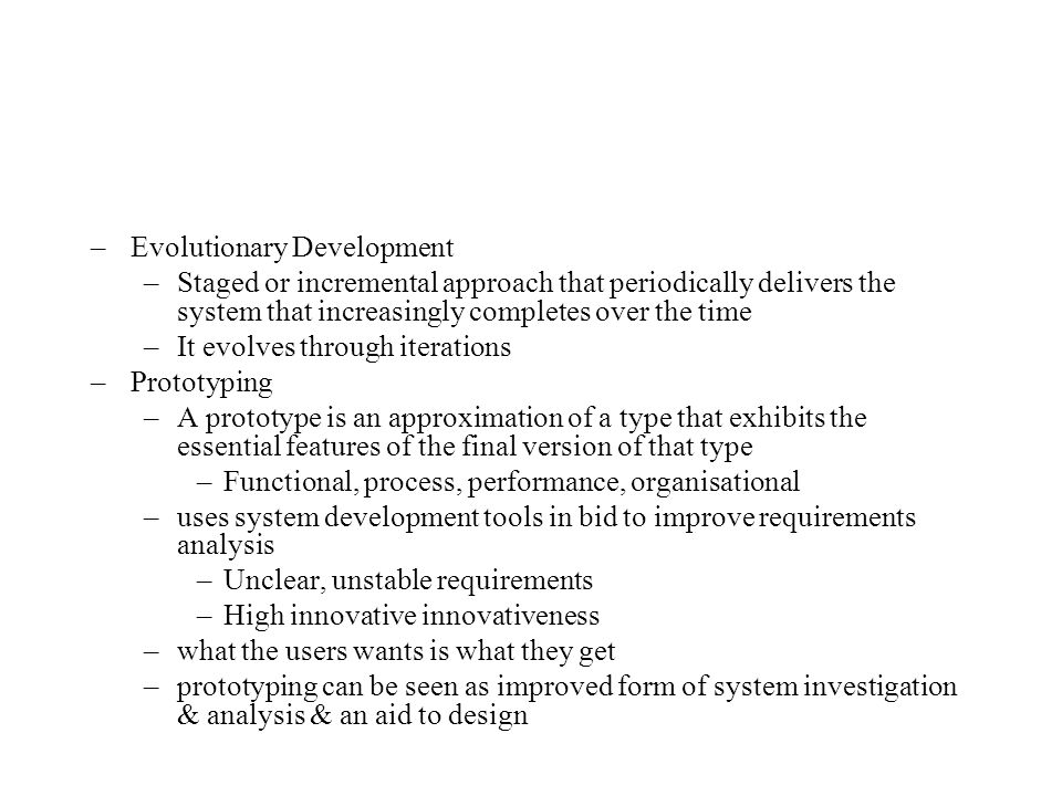–Evolutionary Development –Staged or incremental approach that periodically delivers the system that increasingly completes over the time –It evolves through iterations –Prototyping –A prototype is an approximation of a type that exhibits the essential features of the final version of that type –Functional, process, performance, organisational –uses system development tools in bid to improve requirements analysis –Unclear, unstable requirements –High innovative innovativeness –what the users wants is what they get –prototyping can be seen as improved form of system investigation & analysis & an aid to design