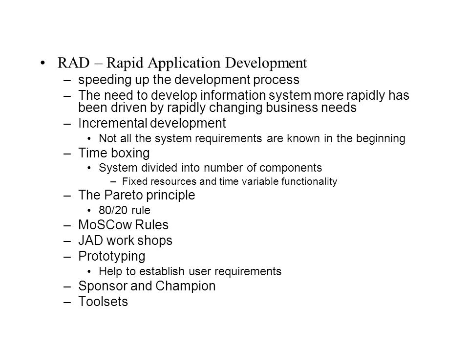 RAD – Rapid Application Development –speeding up the development process –The need to develop information system more rapidly has been driven by rapidly changing business needs –Incremental development Not all the system requirements are known in the beginning –Time boxing System divided into number of components –Fixed resources and time variable functionality –The Pareto principle 80/20 rule –MoSCow Rules –JAD work shops –Prototyping Help to establish user requirements –Sponsor and Champion –Toolsets