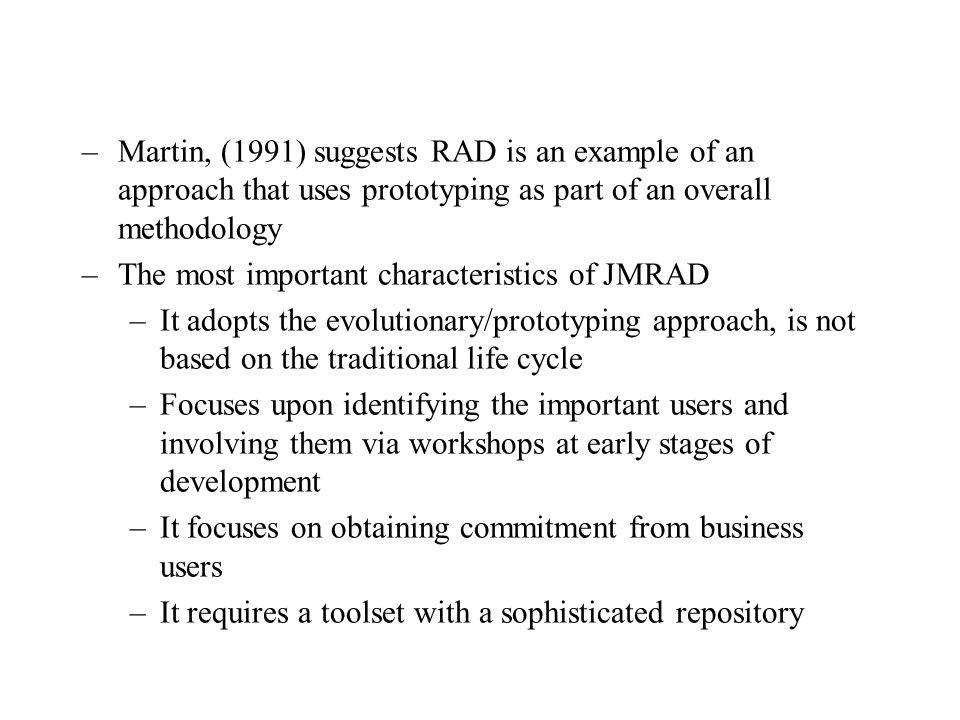 –Martin, (1991) suggests RAD is an example of an approach that uses prototyping as part of an overall methodology –The most important characteristics of JMRAD –It adopts the evolutionary/prototyping approach, is not based on the traditional life cycle –Focuses upon identifying the important users and involving them via workshops at early stages of development –It focuses on obtaining commitment from business users –It requires a toolset with a sophisticated repository