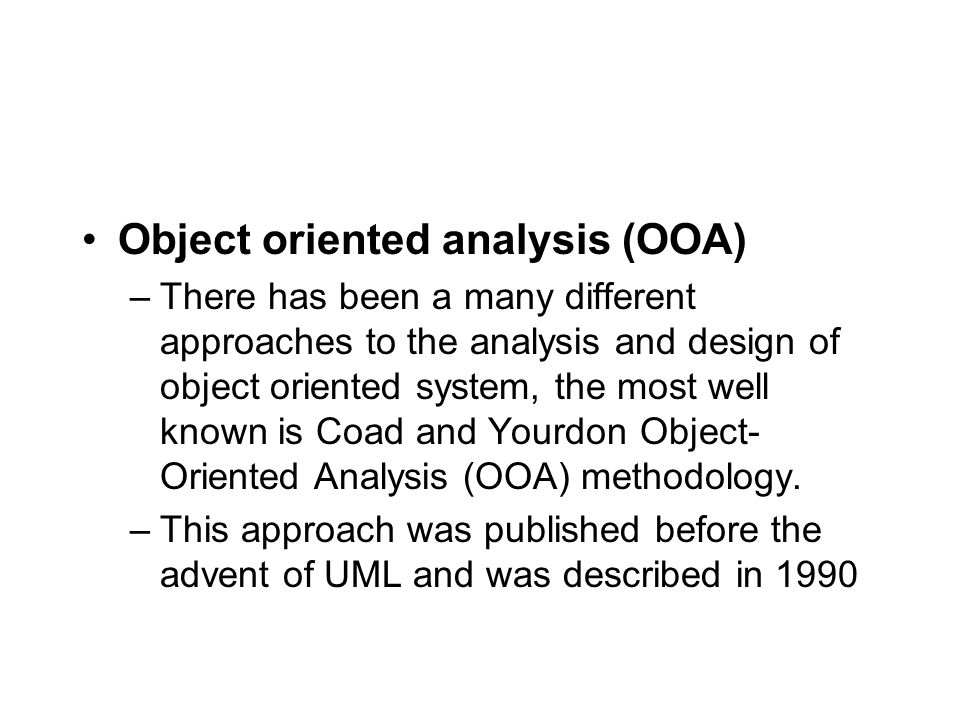 Object oriented analysis (OOA) –There has been a many different approaches to the analysis and design of object oriented system, the most well known is Coad and Yourdon Object- Oriented Analysis (OOA) methodology.