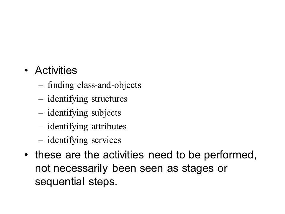Activities –finding class-and-objects –identifying structures –identifying subjects –identifying attributes –identifying services these are the activities need to be performed, not necessarily been seen as stages or sequential steps.