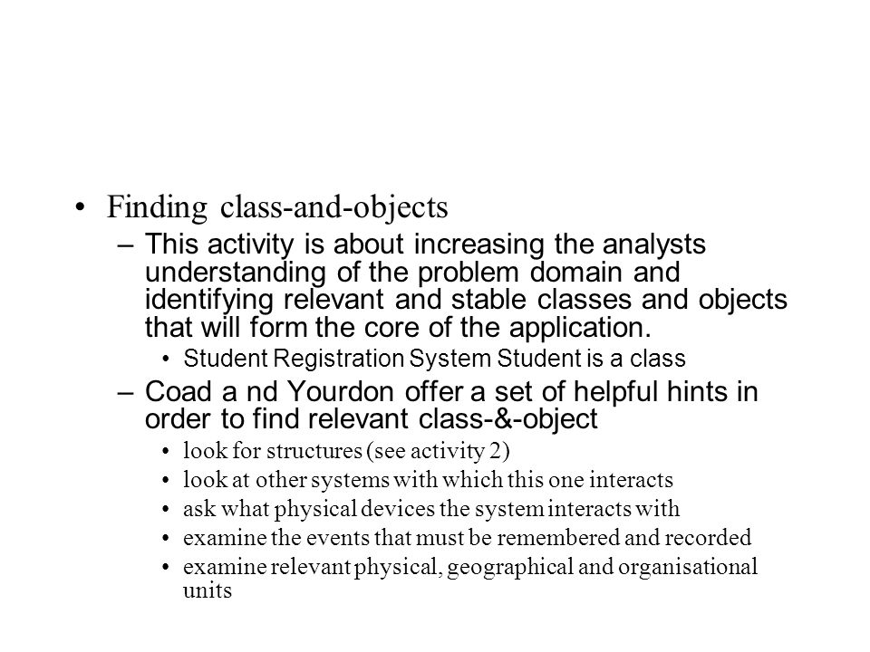 Finding class-and-objects –This activity is about increasing the analysts understanding of the problem domain and identifying relevant and stable classes and objects that will form the core of the application.