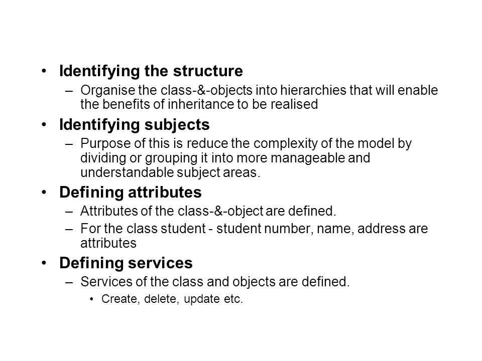 Identifying the structure –Organise the class-&-objects into hierarchies that will enable the benefits of inheritance to be realised Identifying subjects –Purpose of this is reduce the complexity of the model by dividing or grouping it into more manageable and understandable subject areas.