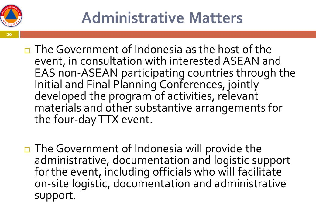 20 Administrative Matters 20  The Government of Indonesia as the host of the event, in consultation with interested ASEAN and EAS non-ASEAN participating countries through the Initial and Final Planning Conferences, jointly developed the program of activities, relevant materials and other substantive arrangements for the four-day TTX event.