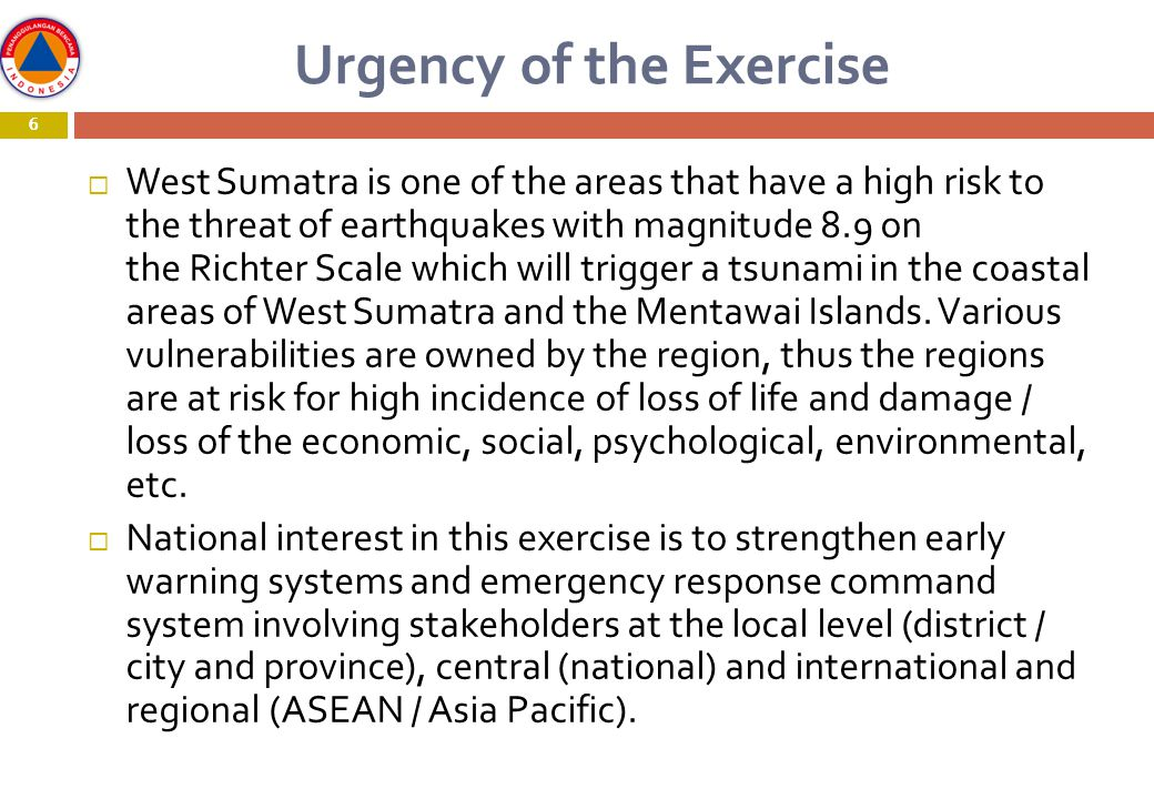 6 Urgency of the Exercise 6  West Sumatra is one of the areas that have a high risk to the threat of earthquakes with magnitude 8.9 on the Richter Scale which will trigger a tsunami in the coastal areas of West Sumatra and the Mentawai Islands.