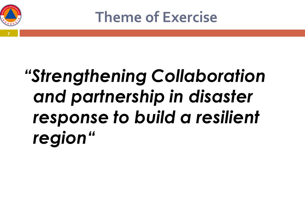 7 Theme of Exercise 7 Strengthening Collaboration and partnership in disaster response to build a resilient region