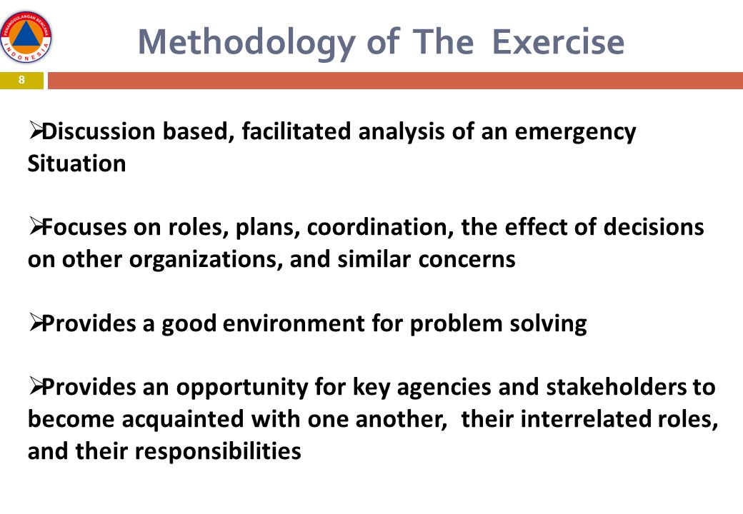 8 Methodology of The Exercise 8  Discussion based, facilitated analysis of an emergency Situation  Focuses on roles, plans, coordination, the effect of decisions on other organizations, and similar concerns  Provides a good environment for problem solving  Provides an opportunity for key agencies and stakeholders to become acquainted with one another, their interrelated roles, and their responsibilities