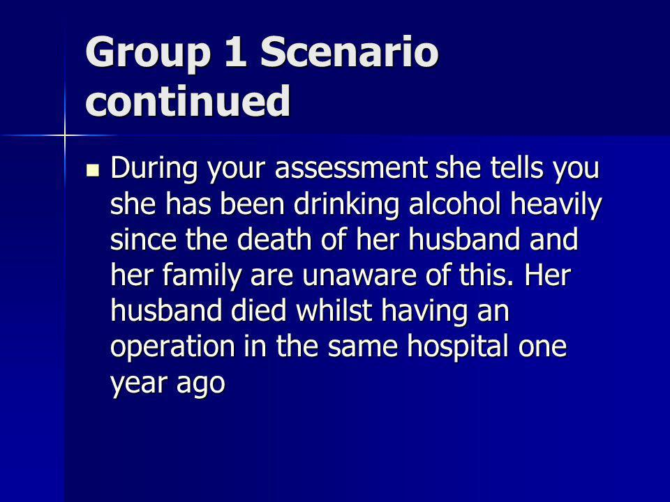 Group 1 Scenario continued During your assessment she tells you she has been drinking alcohol heavily since the death of her husband and her family are unaware of this.