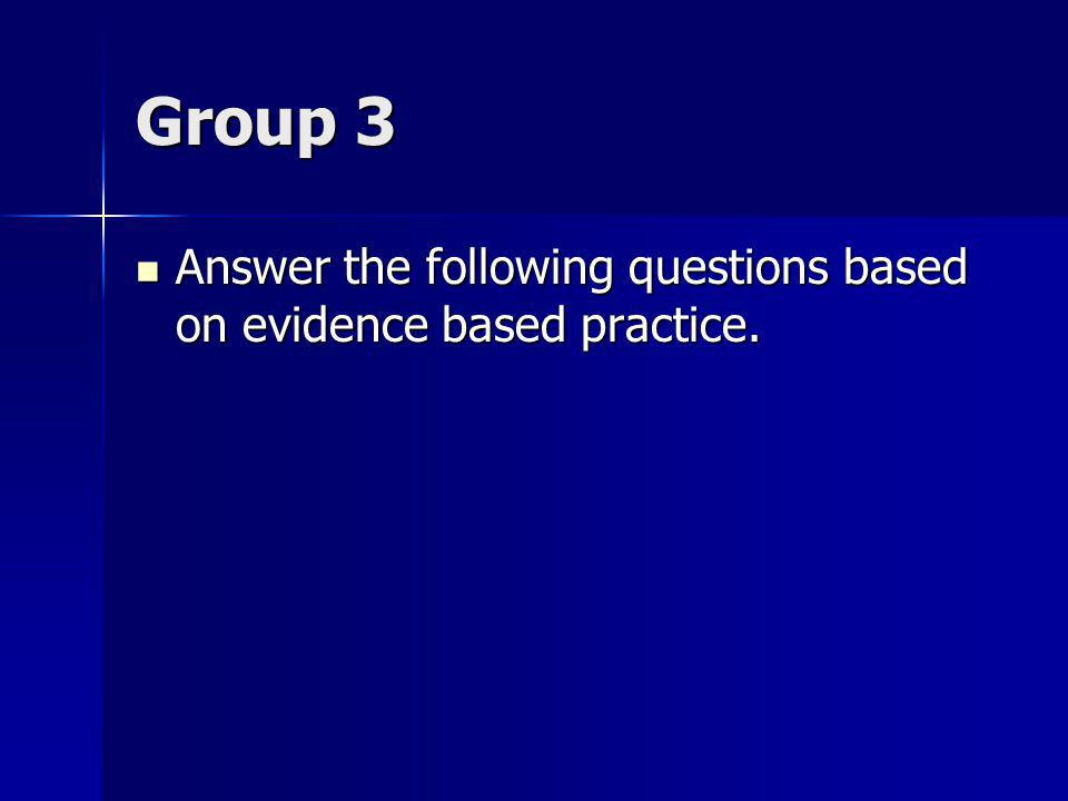 Group 3 Answer the following questions based on evidence based practice.