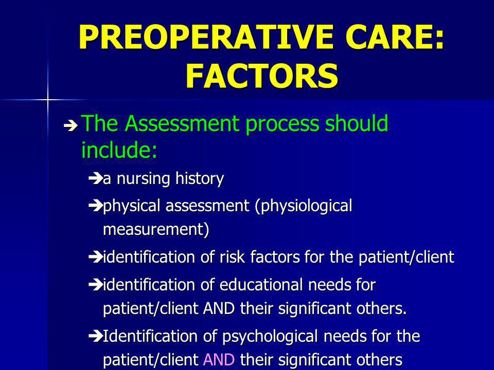 PREOPERATIVE CARE: FACTORS è The Assessment process should include: èa nursing history èphysical assessment (physiological measurement) èidentification of risk factors for the patient/client èidentification of educational needs for patient/client AND their significant others.