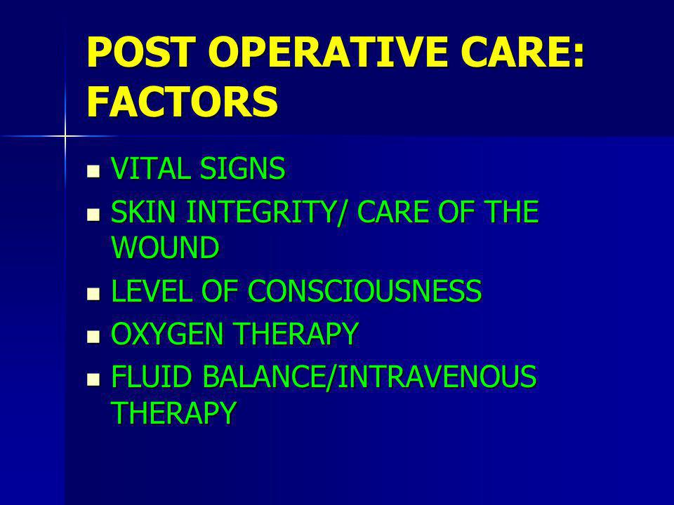 POST OPERATIVE CARE: FACTORS VITAL SIGNS VITAL SIGNS SKIN INTEGRITY/ CARE OF THE WOUND SKIN INTEGRITY/ CARE OF THE WOUND LEVEL OF CONSCIOUSNESS LEVEL OF CONSCIOUSNESS OXYGEN THERAPY OXYGEN THERAPY FLUID BALANCE/INTRAVENOUS THERAPY FLUID BALANCE/INTRAVENOUS THERAPY