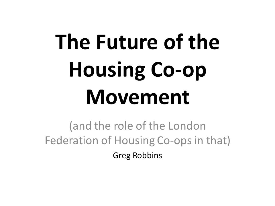 The Future of the Housing Co-op Movement (and the role of the London Federation of Housing Co-ops in that) Greg Robbins