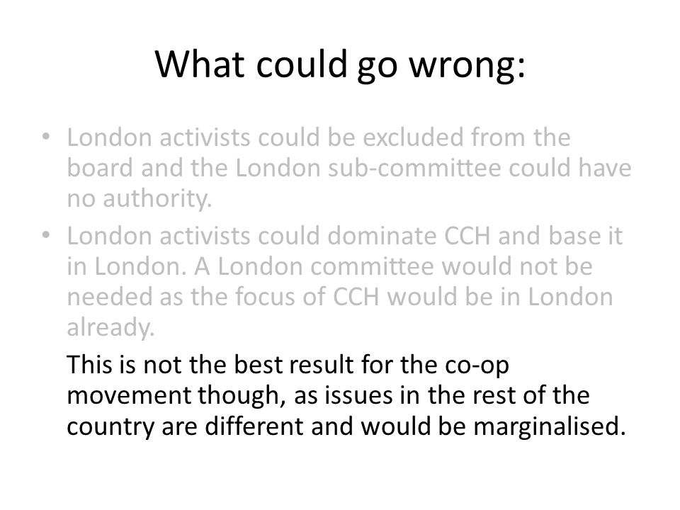 What could go wrong: London activists could be excluded from the board and the London sub-committee could have no authority.