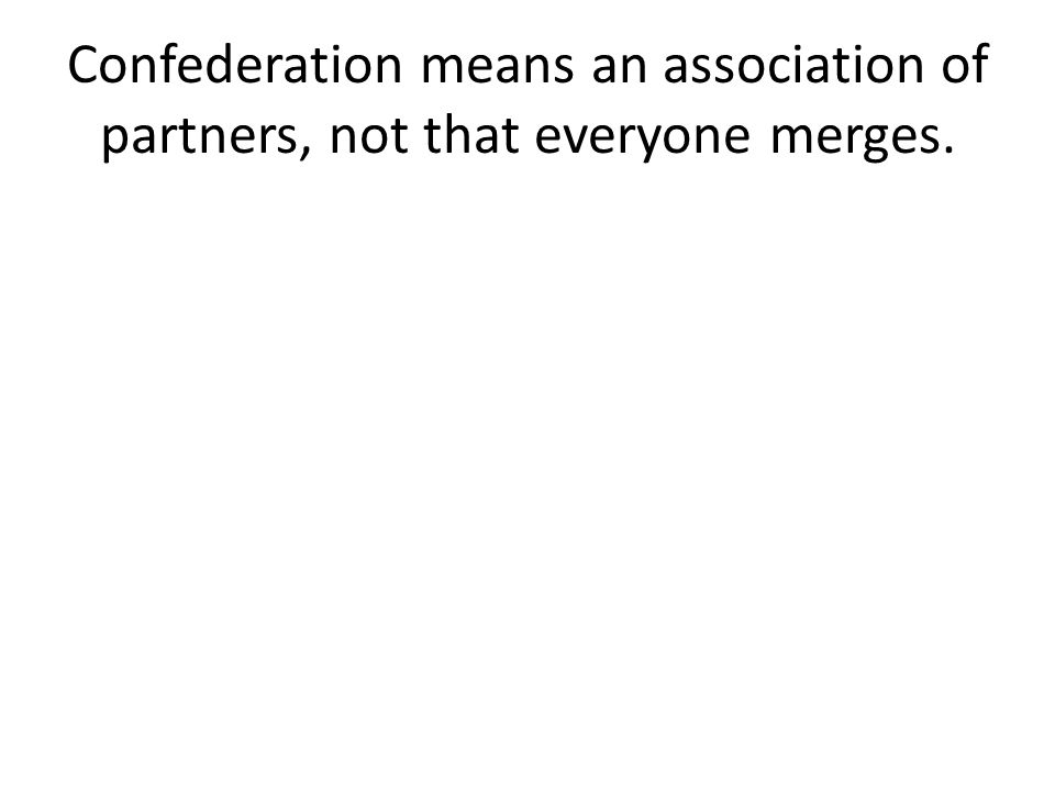 Confederation means an association of partners, not that everyone merges.