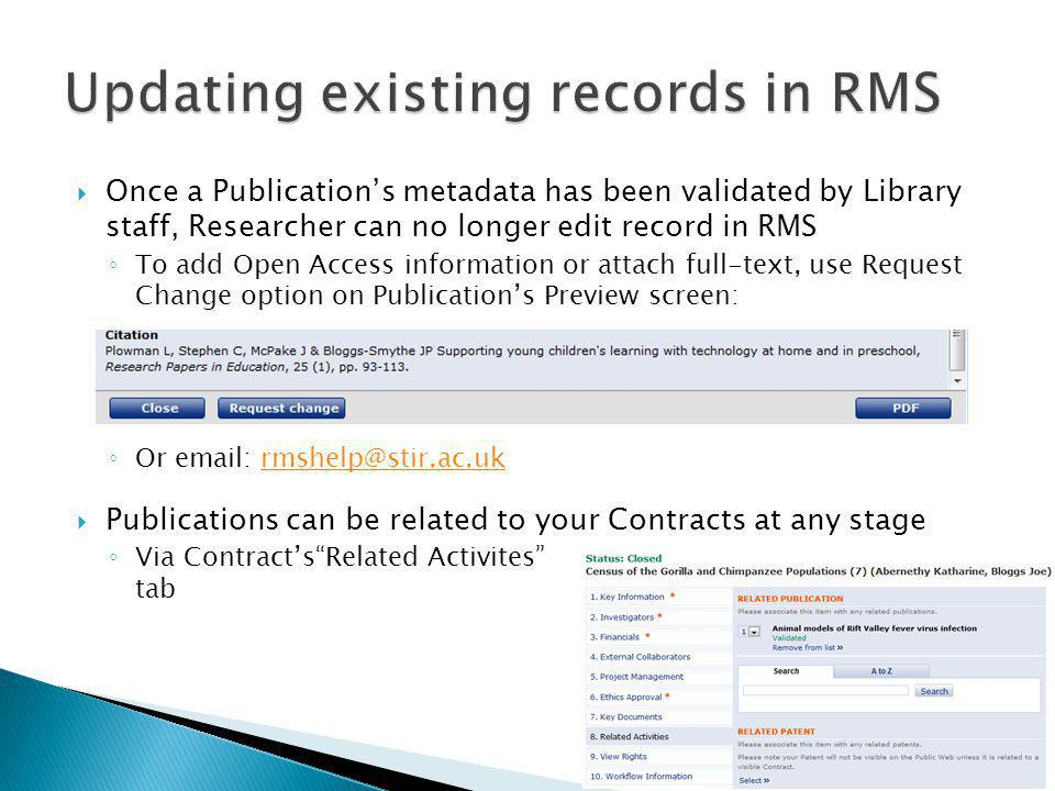  Once a Publication's metadata has been validated by Library staff, Researcher can no longer edit record in RMS ◦ To add Open Access information or attach full-text, use Request Change option on Publication's Preview screen: ◦ Or email: rmshelp@stir.ac.ukrmshelp@stir.ac.uk  Publications can be related to your Contracts at any stage ◦ Via Contract's Related Activites tab