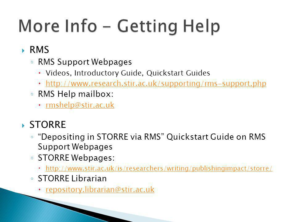  RMS ◦ RMS Support Webpages  Videos, Introductory Guide, Quickstart Guides  http://www.research.stir.ac.uk/supporting/rms-support.php http://www.research.stir.ac.uk/supporting/rms-support.php ◦ RMS Help mailbox:  rmshelp@stir.ac.uk rmshelp@stir.ac.uk  STORRE ◦ Depositing in STORRE via RMS Quickstart Guide on RMS Support Webpages ◦ STORRE Webpages:  http://www.stir.ac.uk/is/researchers/writing/publishingimpact/storre/ http://www.stir.ac.uk/is/researchers/writing/publishingimpact/storre/ ◦ STORRE Librarian  repository.librarian@stir.ac.uk repository.librarian@stir.ac.uk