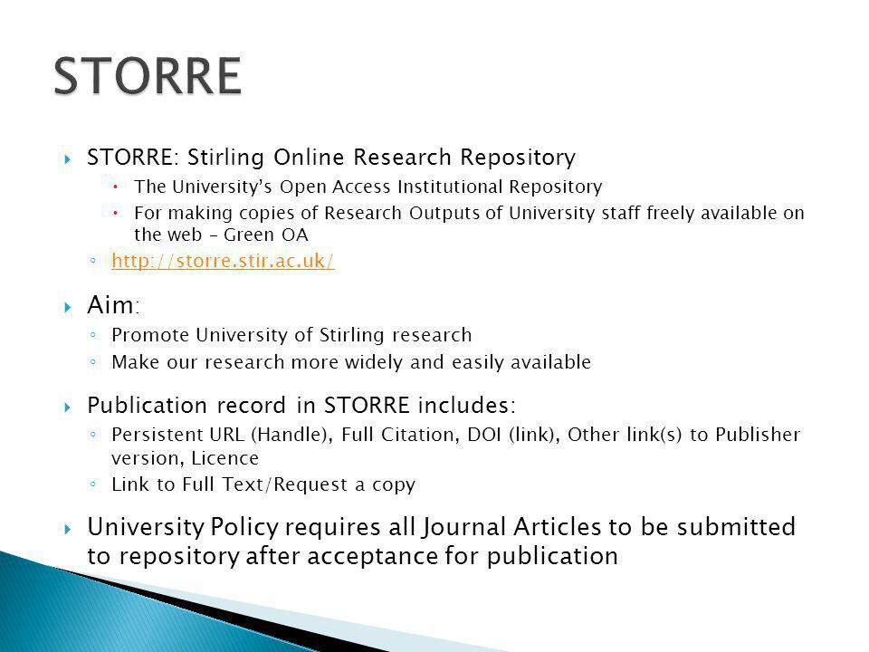 STORRE: Stirling Online Research Repository  The University's Open Access Institutional Repository  For making copies of Research Outputs of University staff freely available on the web – Green OA ◦ http://storre.stir.ac.uk/ http://storre.stir.ac.uk/  Aim : ◦ Promote University of Stirling research ◦ Make our research more widely and easily available  Publication record in STORRE includes: ◦ Persistent URL (Handle), Full Citation, DOI (link), Other link(s) to Publisher version, Licence ◦ Link to Full Text/Request a copy  University Policy requires all Journal Articles to be submitted to repository after acceptance for publication