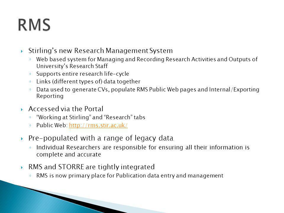  Stirling's new Research Management System ◦ Web based system for Managing and Recording Research Activities and Outputs of University's Research Staff ◦ Supports entire research life-cycle ◦ Links (different types of) data together ◦ Data used to generate CVs, populate RMS Public Web pages and Internal/Exporting Reporting  Accessed via the Portal ◦ Working at Stirling and Research tabs ◦ Public Web: http://rms.stir.ac.uk/http://rms.stir.ac.uk/  Pre-populated with a range of legacy data ◦ Individual Researchers are responsible for ensuring all their information is complete and accurate  RMS and STORRE are tightly integrated ◦ RMS is now primary place for Publication data entry and management