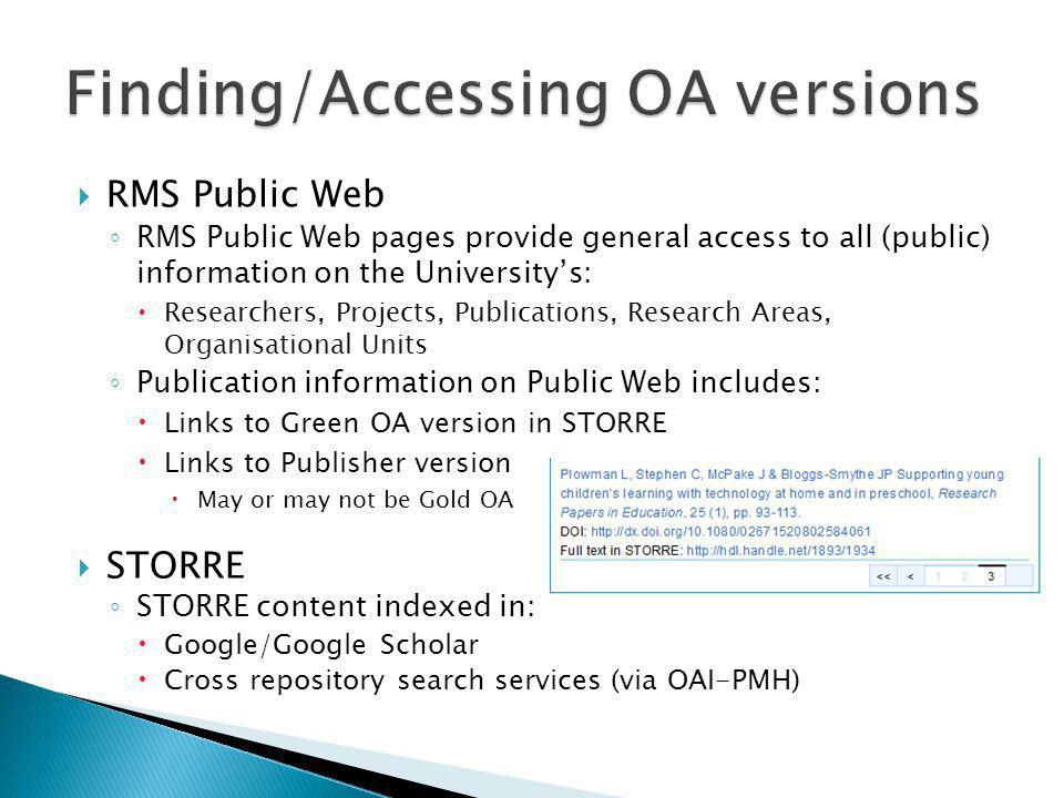  RMS Public Web ◦ RMS Public Web pages provide general access to all (public) information on the University's:  Researchers, Projects, Publications, Research Areas, Organisational Units ◦ Publication information on Public Web includes:  Links to Green OA version in STORRE  Links to Publisher version  May or may not be Gold OA  STORRE ◦ STORRE content indexed in:  Google/Google Scholar  Cross repository search services (via OAI-PMH)