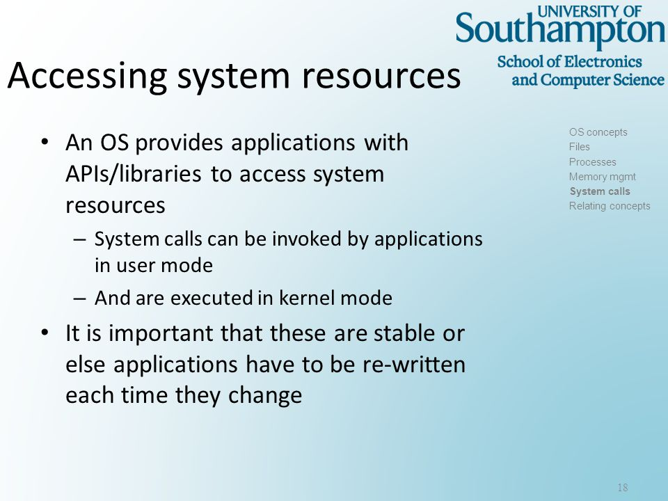Accessing system resources An OS provides applications with APIs/libraries to access system resources – System calls can be invoked by applications in user mode – And are executed in kernel mode It is important that these are stable or else applications have to be re-written each time they change 18 OS concepts Files Processes Memory mgmt System calls Relating concepts