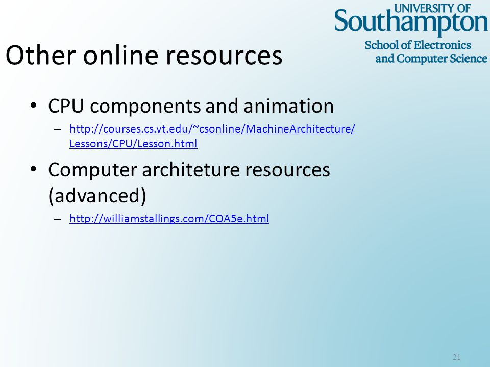 Other online resources CPU components and animation – http://courses.cs.vt.edu/~csonline/MachineArchitecture/ Lessons/CPU/Lesson.html http://courses.cs.vt.edu/~csonline/MachineArchitecture/ Lessons/CPU/Lesson.html Computer architeture resources (advanced) – http://williamstallings.com/COA5e.html http://williamstallings.com/COA5e.html 21