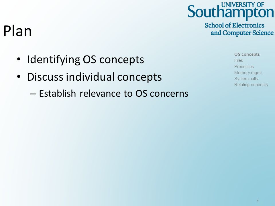 Plan Identifying OS concepts Discuss individual concepts – Establish relevance to OS concerns 3 OS concepts Files Processes Memory mgmt System calls Relating concepts