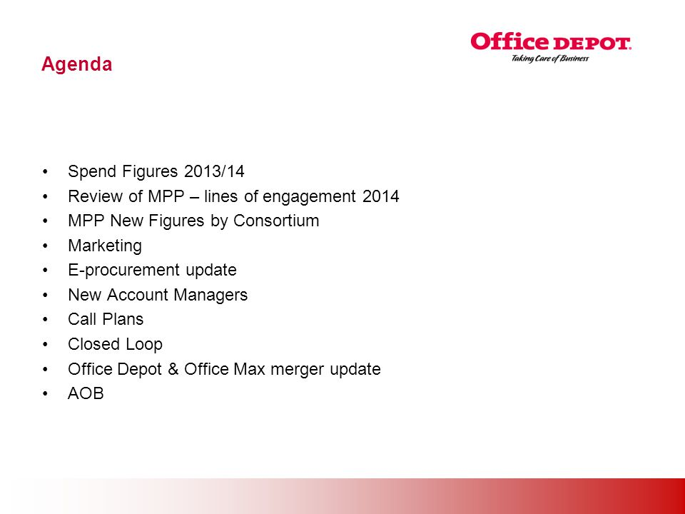 Office Solutions Agenda Spend Figures 2013/14 Review of MPP – lines of engagement 2014 MPP New Figures by Consortium Marketing E-procurement update New Account Managers Call Plans Closed Loop Office Depot & Office Max merger update AOB
