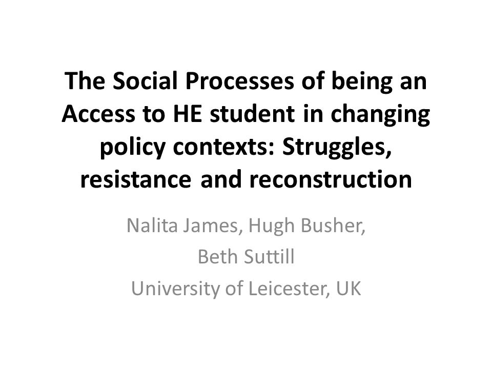 The Social Processes of being an Access to HE student in changing policy contexts: Struggles, resistance and reconstruction Nalita James, Hugh Busher, Beth Suttill University of Leicester, UK