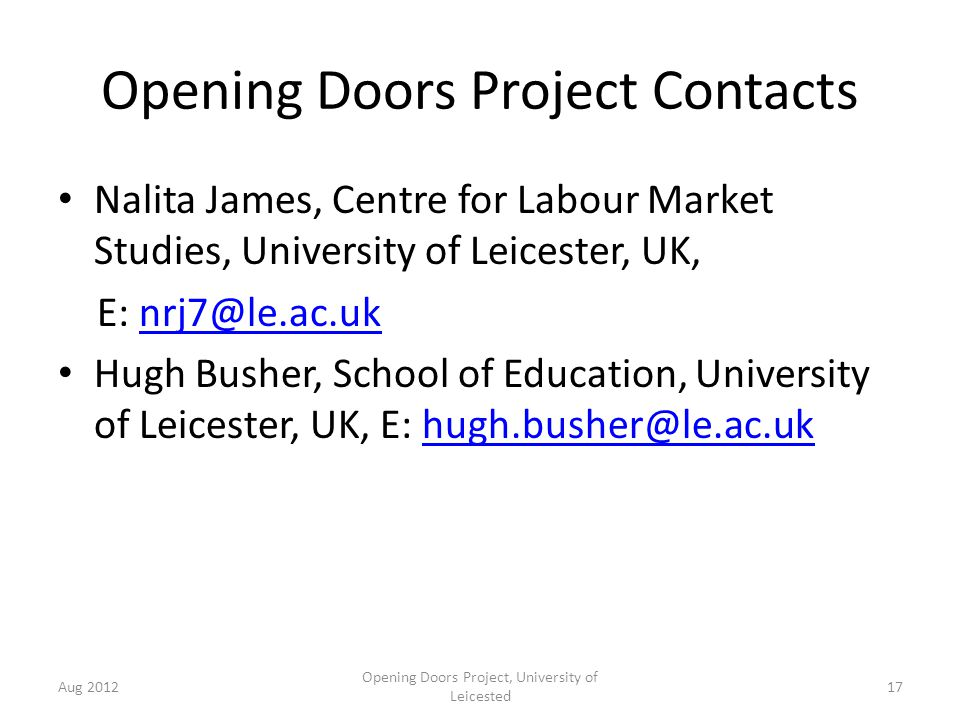 Opening Doors Project Contacts Nalita James, Centre for Labour Market Studies, University of Leicester, UK, E: nrj7@le.ac.uknrj7@le.ac.uk Hugh Busher, School of Education, University of Leicester, UK, E: hugh.busher@le.ac.ukhugh.busher@le.ac.uk Aug 2012 Opening Doors Project, University of Leicested 17