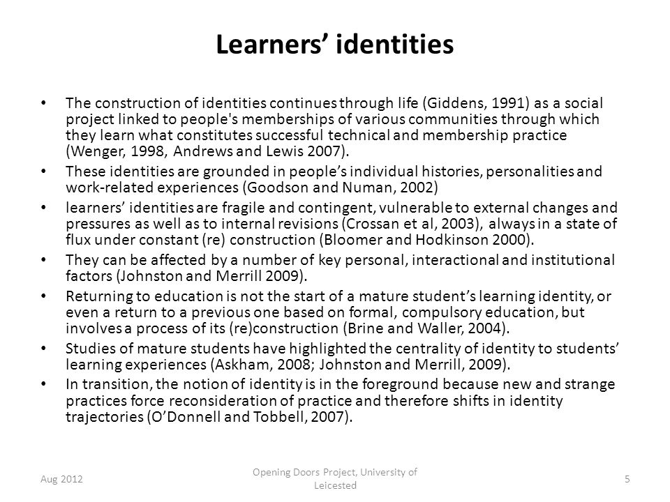 Learners' identities The construction of identities continues through life (Giddens, 1991) as a social project linked to people s memberships of various communities through which they learn what constitutes successful technical and membership practice (Wenger, 1998, Andrews and Lewis 2007).