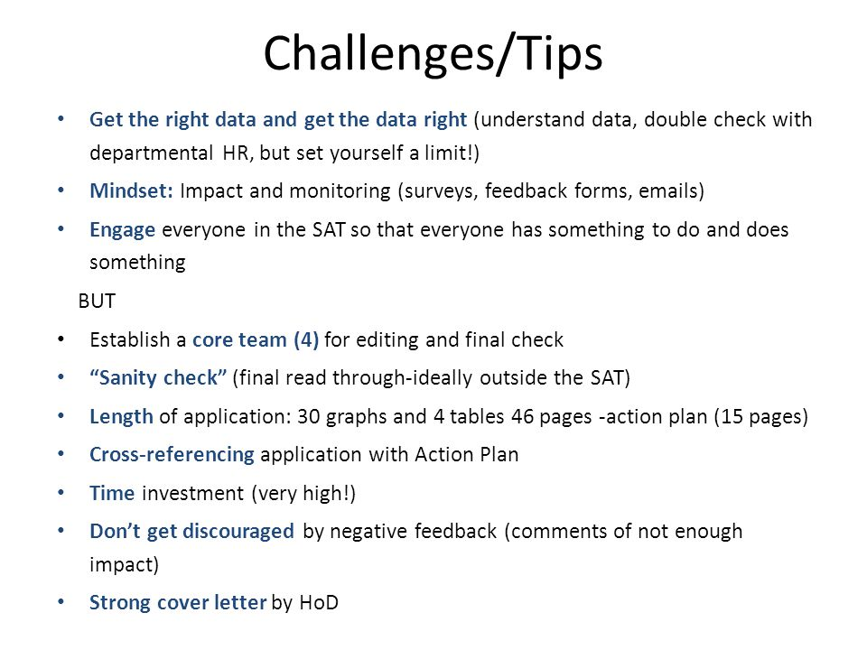 Challenges/Tips Get the right data and get the data right (understand data, double check with departmental HR, but set yourself a limit!) Mindset: Impact and monitoring (surveys, feedback forms, emails) Engage everyone in the SAT so that everyone has something to do and does something BUT Establish a core team (4) for editing and final check Sanity check (final read through-ideally outside the SAT) Length of application: 30 graphs and 4 tables 46 pages -action plan (15 pages) Cross-referencing application with Action Plan Time investment (very high!) Don't get discouraged by negative feedback (comments of not enough impact) Strong cover letter by HoD