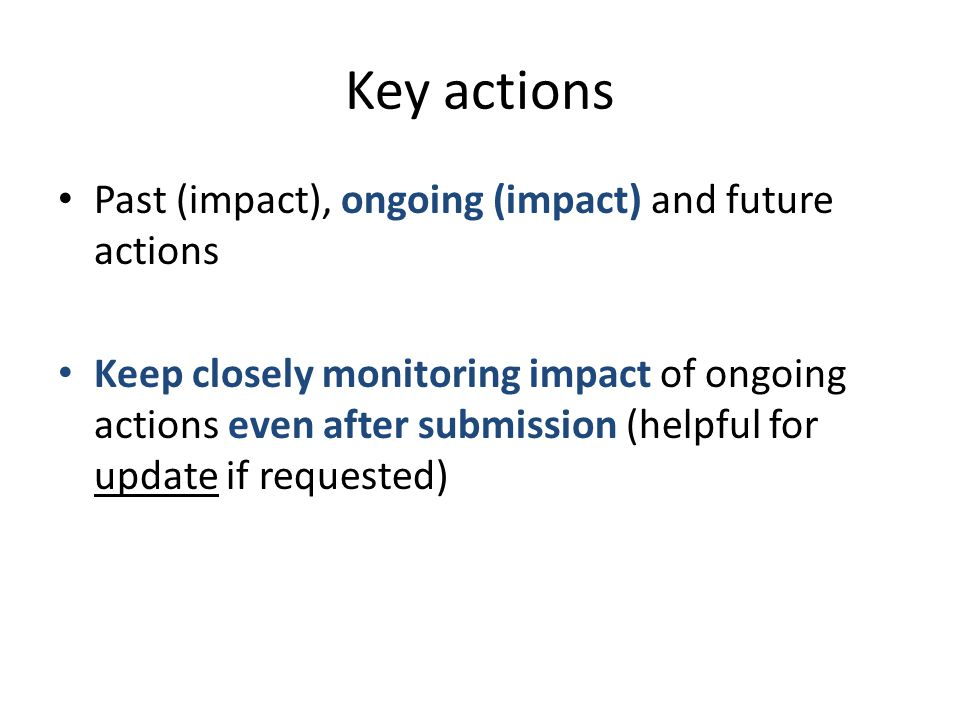 Key actions Past (impact), ongoing (impact) and future actions Keep closely monitoring impact of ongoing actions even after submission (helpful for update if requested)