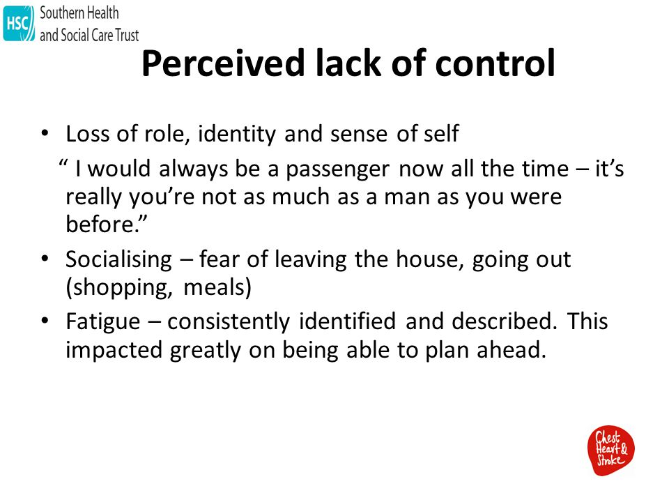 Perceived lack of control Loss of role, identity and sense of self I would always be a passenger now all the time – it's really you're not as much as a man as you were before. Socialising – fear of leaving the house, going out (shopping, meals) Fatigue – consistently identified and described.