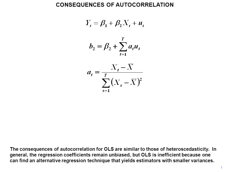 CONSEQUENCES OF AUTOCORRELATION 1 The consequences of autocorrelation for OLS are similar to those of heteroscedasticity.