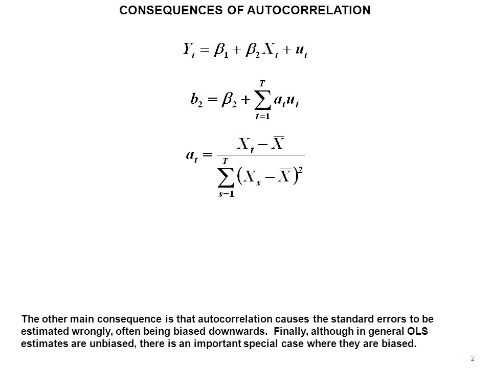 CONSEQUENCES OF AUTOCORRELATION 2 The other main consequence is that autocorrelation causes the standard errors to be estimated wrongly, often being biased downwards.