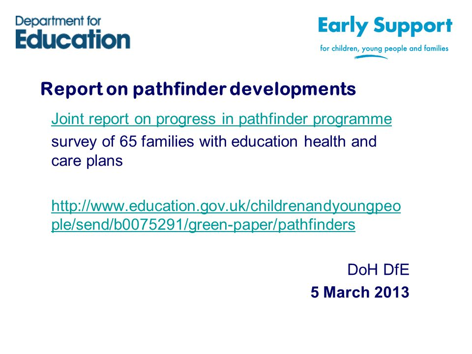 Report on pathfinder developments Joint report on progress in pathfinder programme survey of 65 families with education health and care plans   ple/send/b /green-paper/pathfinders DoH DfE 5 March 2013