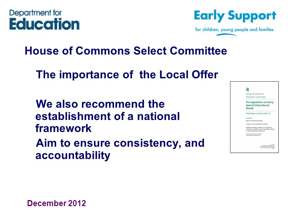 House of Commons Select Committee The importance of the Local Offer We also recommend the establishment of a national framework Aim to ensure consistency, and accountability December 2012