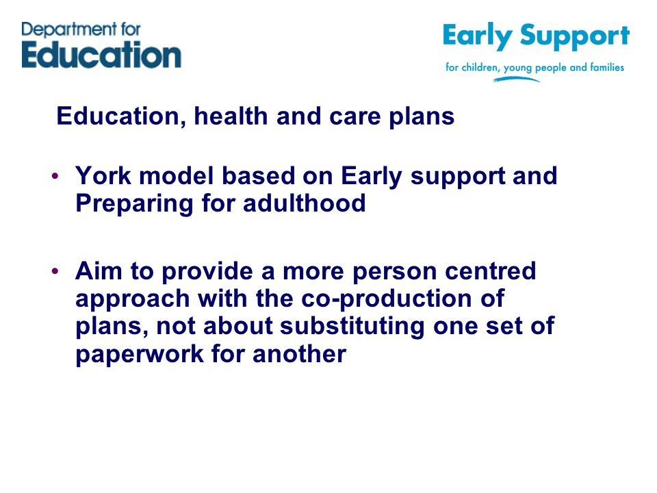 Education, health and care plans York model based on Early support and Preparing for adulthood Aim to provide a more person centred approach with the co-production of plans, not about substituting one set of paperwork for another
