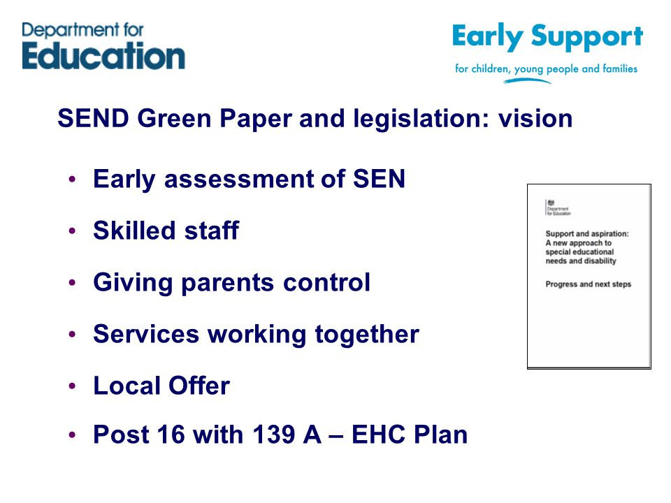 SEND Green Paper and legislation: vision Early assessment of SEN Skilled staff Giving parents control Services working together Local Offer Post 16 with 139 A – EHC Plan