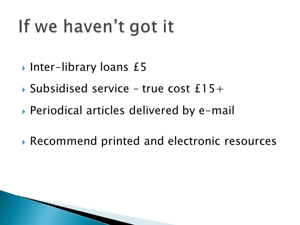  Inter-library loans £5  Subsidised service – true cost £15+  Periodical articles delivered by e-mail  Recommend printed and electronic resources