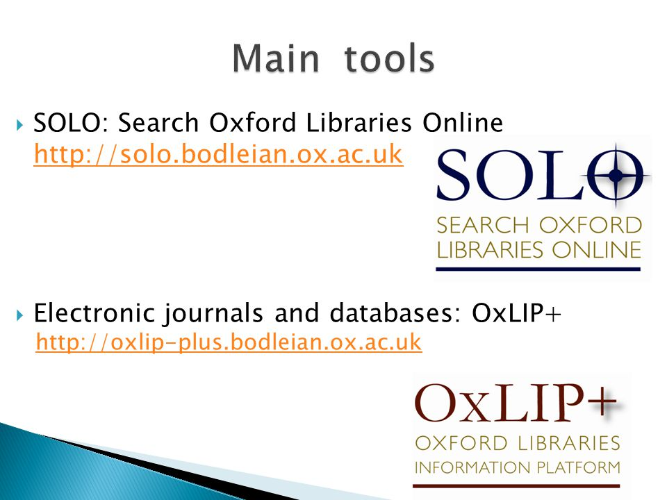  SOLO: Search Oxford Libraries Online http://solo.bodleian.ox.ac.uk  Electronic journals and databases: OxLIP+ http://oxlip-plus.bodleian.ox.ac.uk