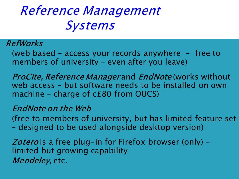 RefWorks (web based – access your records anywhere - free to members of university – even after you leave)  ProCite, Reference Manager and EndNote (works without web access – but software needs to be installed on own machine – charge of c£80 from OUCS)  EndNote on the Web (free to members of university, but has limited feature set – designed to be used alongside desktop version)  Zotero is a free plug-in for Firefox browser (only) – limited but growing capability  Mendeley, etc.