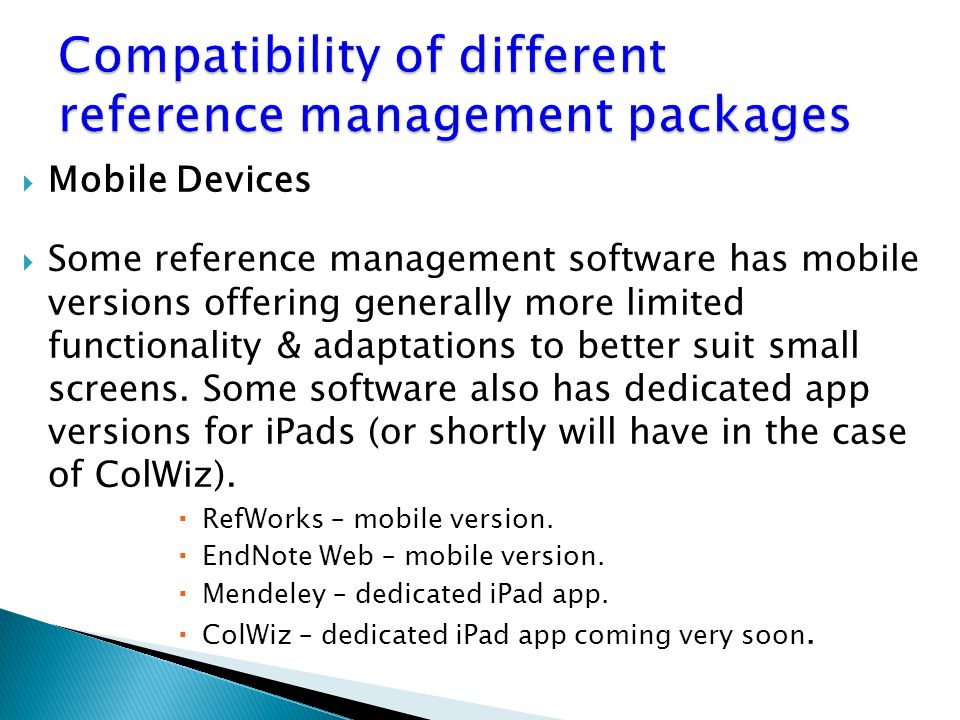  Mobile Devices  Some reference management software has mobile versions offering generally more limited functionality & adaptations to better suit small screens.