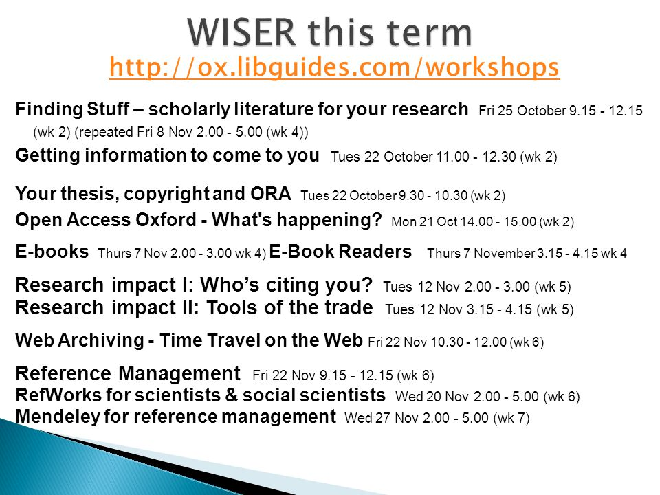 http://ox.libguides.com/workshops Finding Stuff – scholarly literature for your research Fri 25 October 9.15 - 12.15 (wk 2) (repeated Fri 8 Nov 2.00 - 5.00 (wk 4)) Getting information to come to you Tues 22 October 11.00 - 12.30 (wk 2) Your thesis, copyright and ORA Tues 22 October 9.30 - 10.30 (wk 2) Open Access Oxford - What s happening.