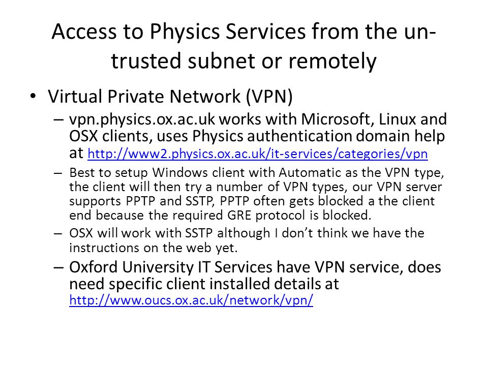 Access to Physics Services from the un- trusted subnet or remotely Virtual Private Network (VPN) – vpn.physics.ox.ac.uk works with Microsoft, Linux and OSX clients, uses Physics authentication domain help at http://www2.physics.ox.ac.uk/it-services/categories/vpn http://www2.physics.ox.ac.uk/it-services/categories/vpn – Best to setup Windows client with Automatic as the VPN type, the client will then try a number of VPN types, our VPN server supports PPTP and SSTP, PPTP often gets blocked a the client end because the required GRE protocol is blocked.