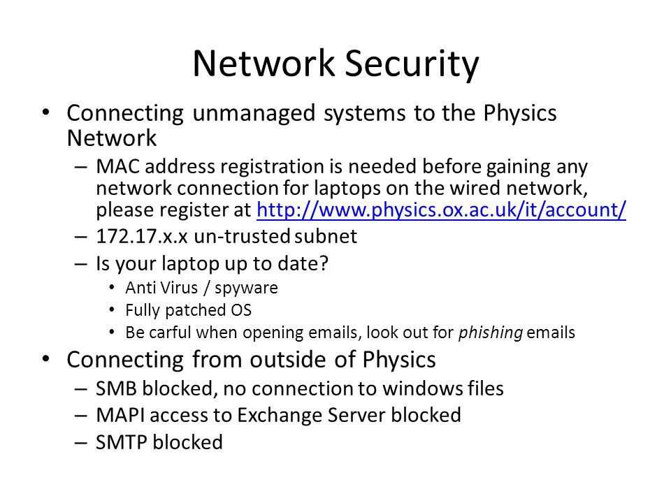 Network Security Connecting unmanaged systems to the Physics Network – MAC address registration is needed before gaining any network connection for laptops on the wired network, please register at http://www.physics.ox.ac.uk/it/account/http://www.physics.ox.ac.uk/it/account/ – 172.17.x.x un-trusted subnet – Is your laptop up to date.