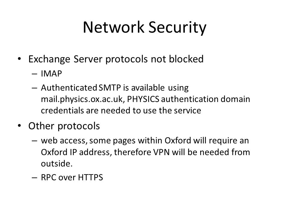Network Security Exchange Server protocols not blocked – IMAP – Authenticated SMTP is available using mail.physics.ox.ac.uk, PHYSICS authentication domain credentials are needed to use the service Other protocols – web access, some pages within Oxford will require an Oxford IP address, therefore VPN will be needed from outside.